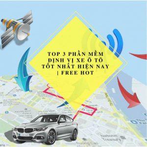 TOP 3 [Phần Mềm Định Vị] Xe Ô Tô Tốt Nhất Hiện Nay | Free Hot